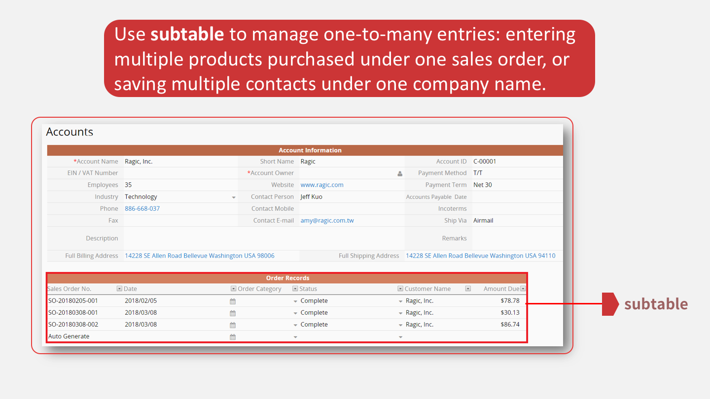 Use <b>subtable</b> to manage one-to-many entries: entering multiple products purchased under one sales order, or saving multiple contacts under one company name.